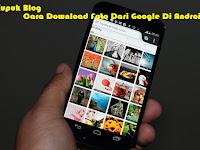 Cara Download Foto Dari Google Di Android Dengan Mudah