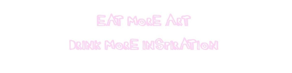 eat more art, drink more inspiration