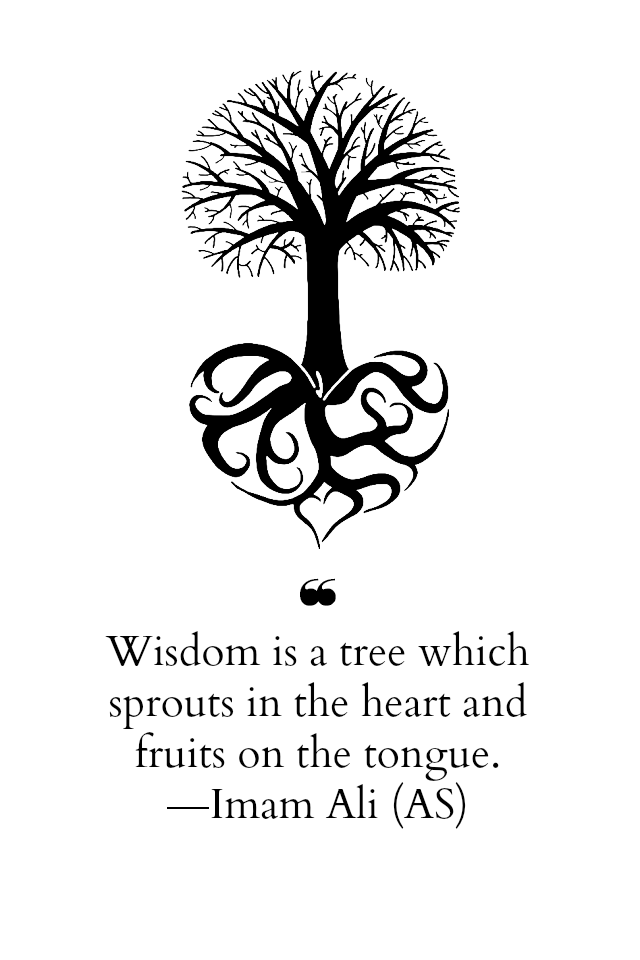 Wisdom is a tree which sprouts in the heart and fruits on the tongue.
