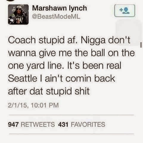 Coach Stupid af. Nigga don't wanna give me the ball .. #MarshawnLynch #SuperbowlXLIX #seahawkshaters #Twitter #oneyardline