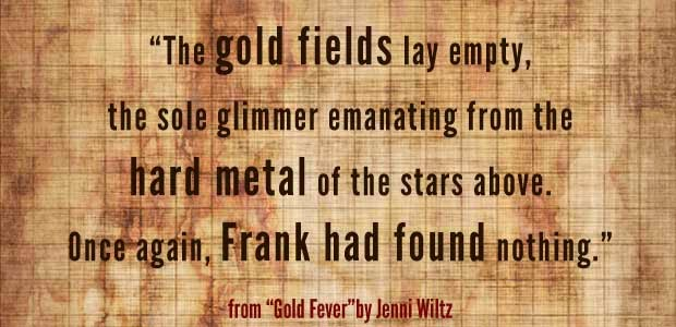 "The gold fields lay empty, the sole glimmer emanating from the hard metal of the stars above. Once again, Frank had found nothing."" - from ""Gold Fever"" by Jenni Wiltz"