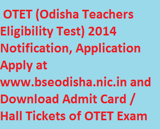 OTET Notification 2014, Application Form Apply @ bseodisha.nic.in, OTET (Odisha Teachers Eligibility Test) 2014 Admit Card / Hall Ticket Download