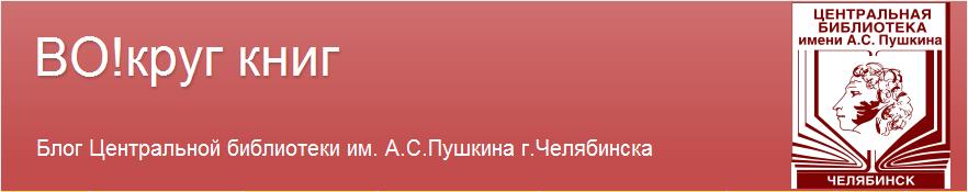 """""""ВО!круг книг"""" Блог библиотеки им. А.С.Пушкина г.Челябинска"""