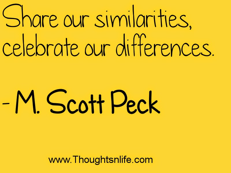 Share our similarities, celebrate our differences. - M. Scott Peck