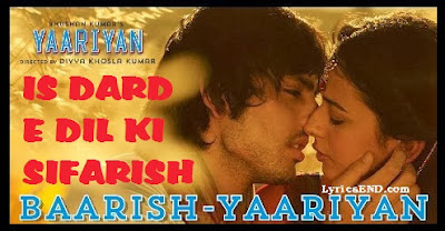BAARISH LYRICS - Yaariyan Song -  IS DARD E DIL KI SIFARISH