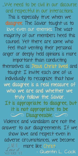 …we need to be civil in our discourse and respectful in our interactions. This is especially true when we disagree. The Savior taught us to love even our enemies. The vast majority of our members heed this counsel. Yet there are some who feel that venting their personal anger or deeply held opinions is more important than conducting themselves as Jesus Christ lived and taught. I invite each one of us individually to recognize that how we disagree is a real measure of who we are and whether we truly follow the Savior. It is appropriate to disagree, but it is not appropriate to be disagreeable. Violence and vandalism are not the answer to our disagreements. If we show love and respect even in adverse circumstances, we become more like Christ. - Quentin L. Cook