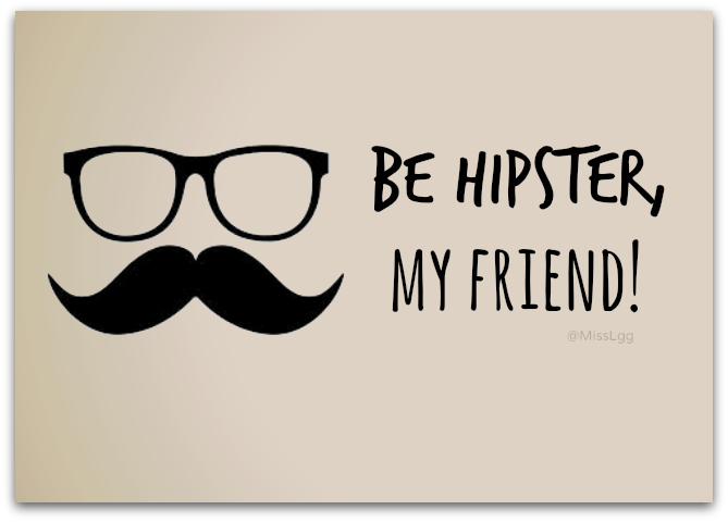 be hipster, my friend! Moustache and glasses!