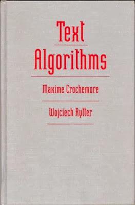 Book : Text Algorithms M. Crochemore, W. Rytter / Free    Ce livre bien nécessaire à la conception d'algorithmes et structures de données pour le traitement de texte met l'accent sur les fondements théoriques et les applications pratiques. Il est destiné à servir à la fois comme un manuel de cours sur la conception d'algorithmes, en particulier ceux liés au traitement de texte, et comme une référence pour les professionnels de l'informatique. Le travail adopte une approche unique, à d'autres livres plus général qui va plus profondément dans son sujet que d'autres livres plus généraux. Il contient à la fois des algorithmes classiques et les résultats récents de la recherche sur le sujet. Le livre est le premier texte à contenir une collection d'une large gamme d'algorithmes de texte, beaucoup d'entre eux tout à fait nouveau et est publié ici pour la première fois. D'autres algorithmes, bien qu'il soit connu que de réputation, n'ont jamais été publiés dans la littérature revue