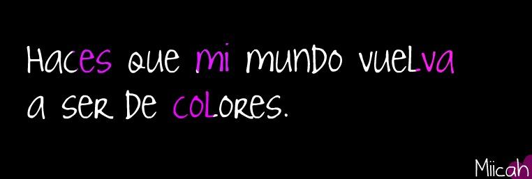 Haces que mi mundo vuelva a ser de colores ♥