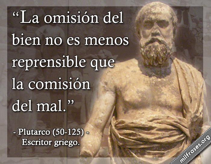 La omisión del bien no es menos reprensible que la comisión del mal. frases de Plutarco (50-125) Escritor griego.