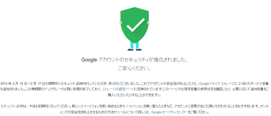 Google アカウントのセキュリティが強化されました。 ご安心ください。   2015 年 2 月 10 日~2 月 17 日の期間中にセキュリティ診断を行っていただき、ありがとうございました。これでアカウントの安全性が向上したうえ、Google ドライブ ストレージに 2 GB のボーナス容量も追加されました。この無期限のアップグレードは既に処理が終了しており、ストレージの設定ページに反映されています(このページでは保存容量の使用状況を確認したり、必要に応じて追加容量をご購入いただいたりすることができます)。   セキュリティ診断は、今後も定期的に行ってください。新しいスマートフォンを使い始めるときやノートパソコンを買い替えたときなど、アカウントに変更が生じた際にも行われることをおすすめします。オンラインでの安全性を向上させるための方法やツールについて詳しくは、Google セーフティ センターをご覧ください。