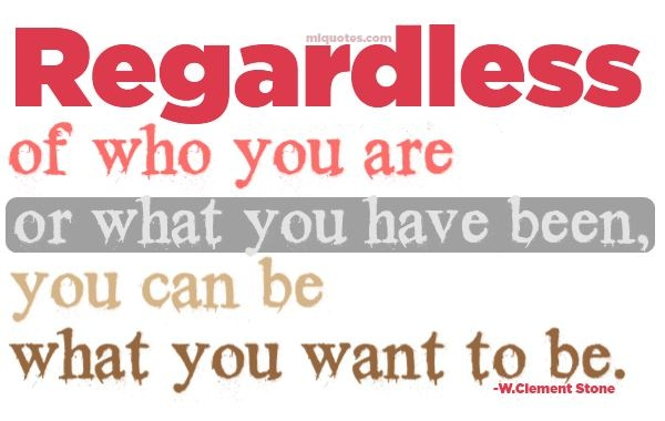 I Love You Regardless Quotes : Regardless of who you are or what you have been, you can be what you ...