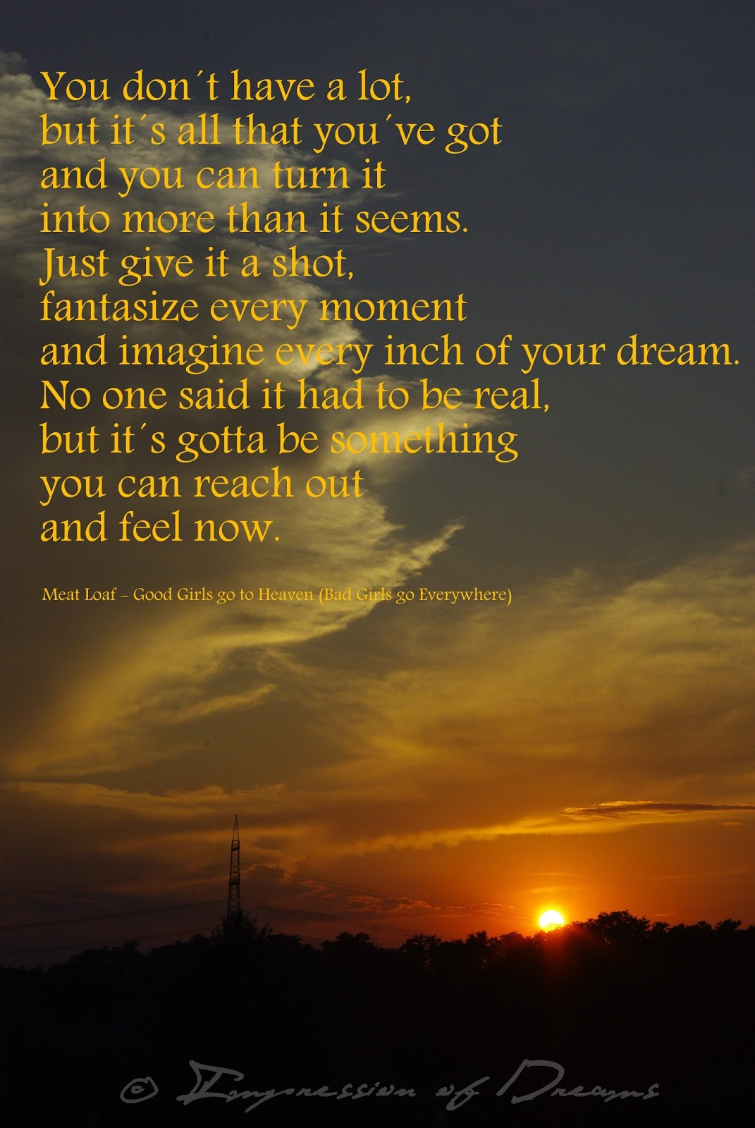 You don´t have a lot, but it´s all that you´ve got and you can turn it into more than it seems. Just give it a shot, fantasize every moment and imagine every inch of your dream. No one said it had to be real, but it´s gotta be something you can reach out and feel now.