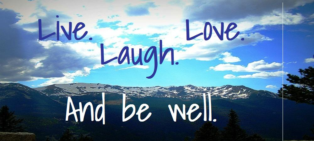 Live. Laugh. Love. And be well.