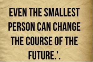 Even the smallest person can change the course of future