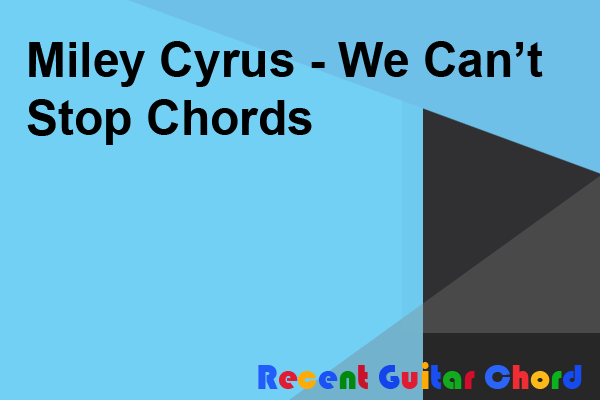 Miley Cyrus - We Can't Stop Chords