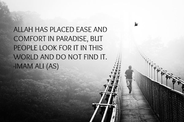 ALLAH HAS PLACED EASE AND COMFORT IN PARADISE, BUT PEOPLE LOOK FOR IT IN THIS WORLD AND DO NOT FIND IT.