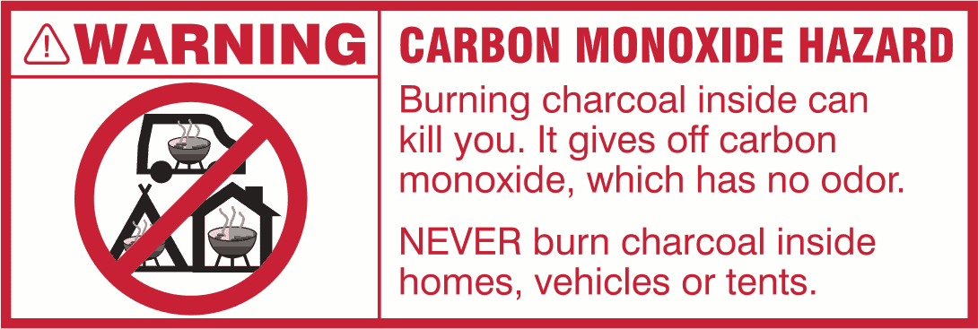 WARNING - CARBON MONOXIDE HAZARD - Burning charcoal inside can kill you. It gives off carbon monoxide, which has no odor. - NEVER burn charcoal inside homes, vehicles or tents