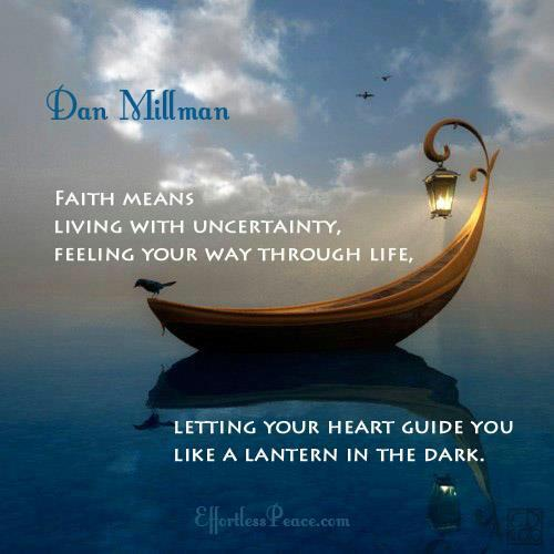 Faith means living with uncertainty, feeling your way through life. Letting your heart guide you like a lantern in the dark. Dan Millman