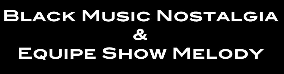 Black Music Nostalgia & Equipe Show Melody