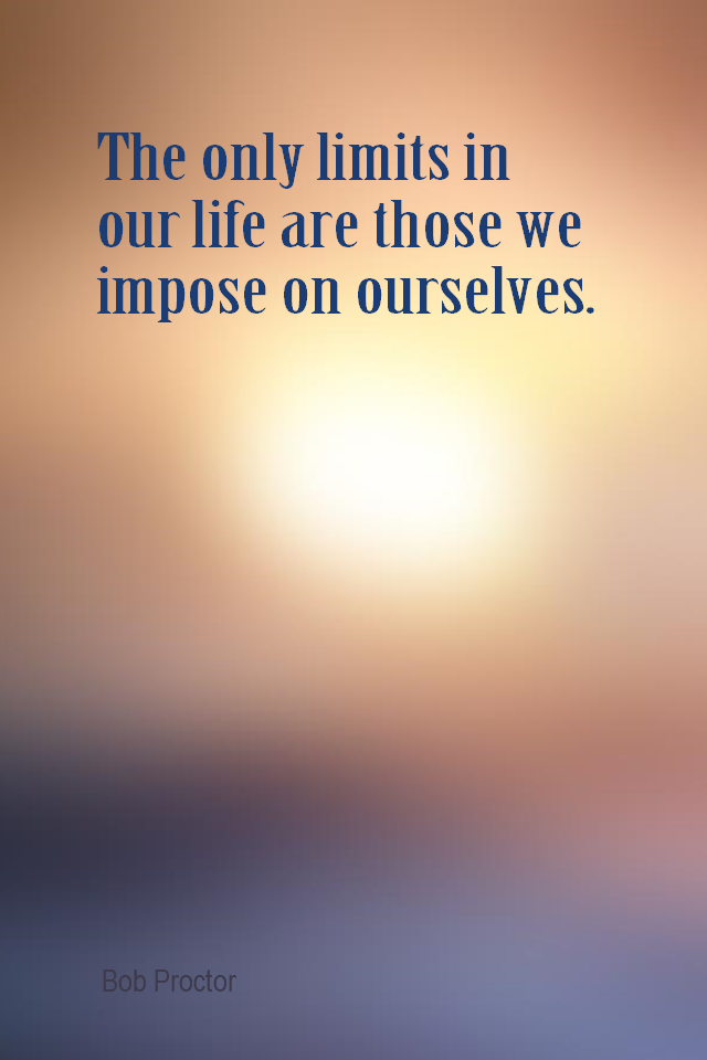 visual quote - image quotation for BELIEF - The only limits in our life are those we impose on ourselves. - Bob Proctor