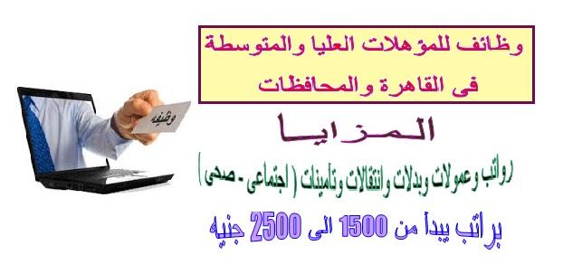 وظائف للمؤهلات العليا والمتوسطة فى القاهرة والمحافظات براتب يصل ل 2500 جنيه