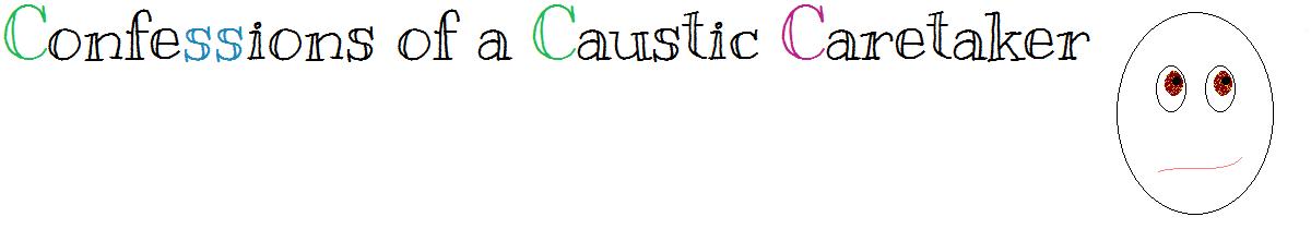 Confessions of a Caustic Caretaker