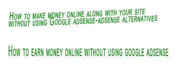 How to earn money online without using google adsense ,How to make money online without using google adsense