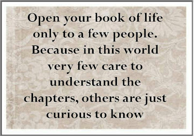Open your book of life only to a few people. Because in this world very few care to understand the chapters, others are just curious to know.