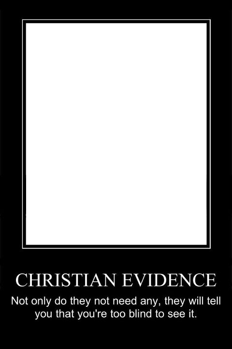 Christian Evidence: Not only do they not need any, they will tell you that you're too blind to see it.