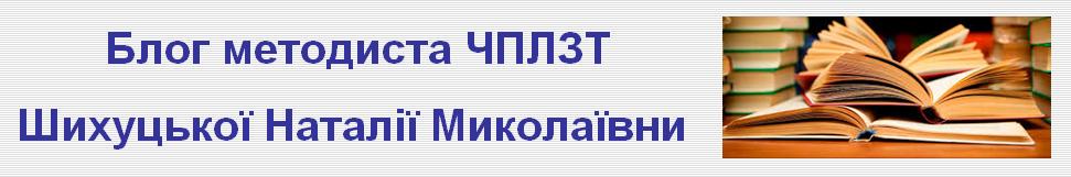 Блог методиста ЧПЛЗТ Шихуцької Наталії