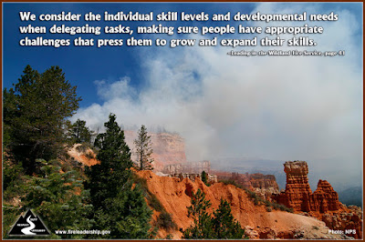 We consider the individual skill levels and developmental needs when delegating tasks, making sure people have appropriate challenges that press them to grow and expand their skills. – Leading in the Wildland Fire Service, page 41