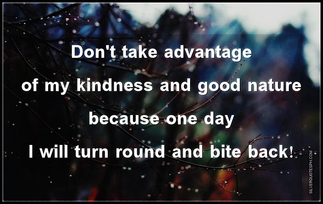 Dont Take Advantage Of My Kindness And Good Nature Silver Quotes