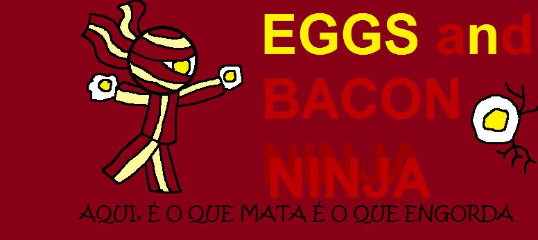 Eggs and Bacon Ninja - Aqui, é o que mata que é o que engorda