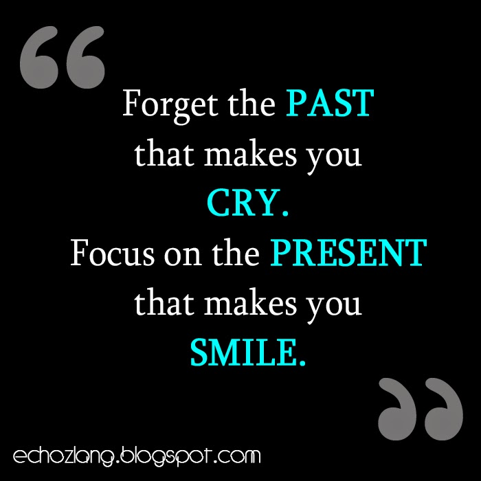 Forget the past that makes you cry, focus on the present that makes you smile.