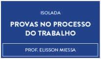 CURSO DE PROVAS NO PROCESSO DO TRABALHO PROF. ELISSON MIESSA (DISCIPLINA ISOLADA)
