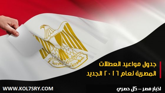 موعد الاجازات الرسمية 2016 , جدول مواعيد العطلات المصرية لعام 2016 الجديد
