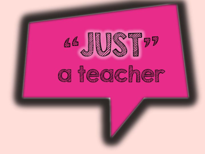 """""""JUST"""" a teacher"""