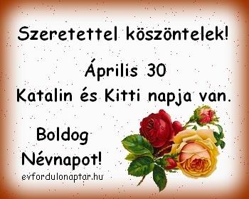 Április 30 - Katalin, Kitti névnap