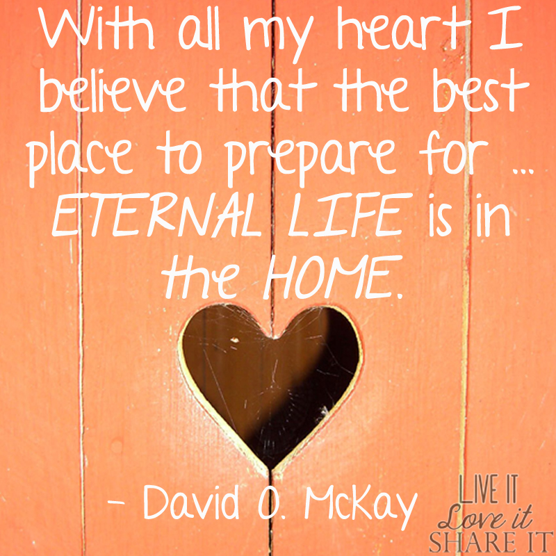With all my heart I believe that the best place to prepare for eternal life is in the home. - David O. McKay