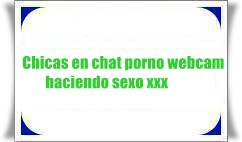 Chicas en chat porno webcam haciendo sexo xxx
