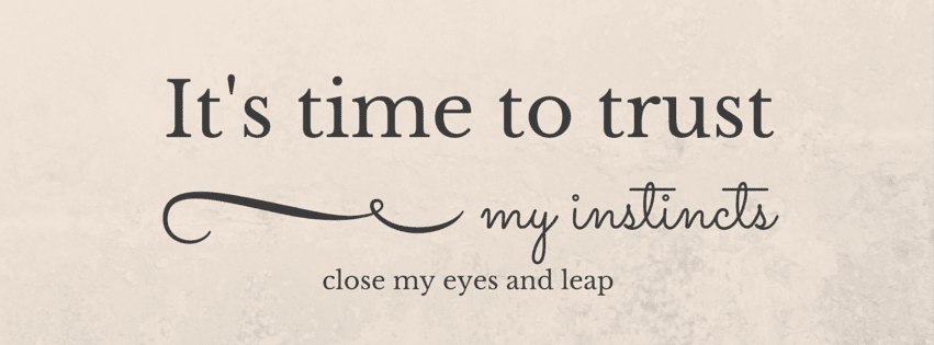 It's time to trust my instincts, close my eyes and leap.