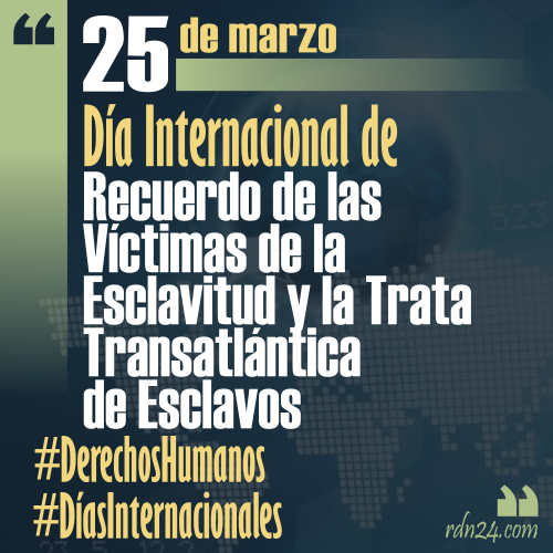 25 de marzo – Día Internacional de Recuerdo de las Víctimas de la Esclavitud y la Trata Transatlántica de Esclavos #DíasInternacionales