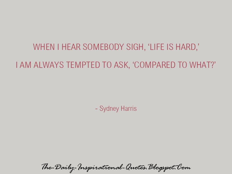 When I hear somebody sigh, Life is hard, I am always tempted to ask, Compared to what? - Sydney Harris