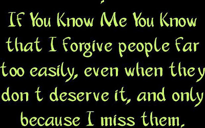 If you know me you know that I forgive people far too easily, even when they don't deserve it, and only because I miss them.