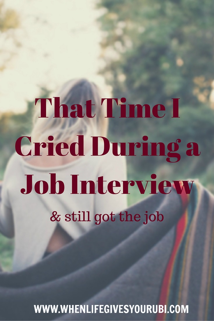 that time i cried during a job interview when life gives you rubi interviews have always been something i look forward to i m not sure if it s because i was raised to believe i could do anything i set my mind to or my