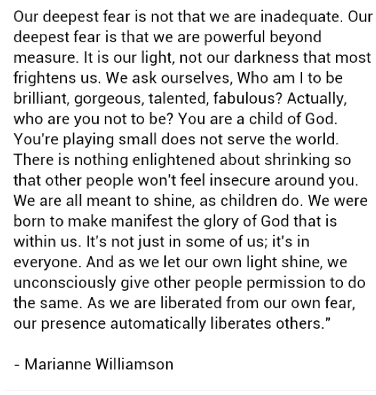 deepest fear Our deepest fear by marianne williamson: success and being afraid to be great our deepest fear by marianne williamson can be considered as a 'spirituality' verse which revolves around the aspect of success and fear according to the author of this poem, our greatest fear is not based on our inadequacy, but rather our powerfulness.