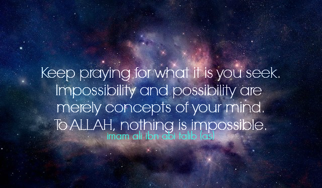 Keep praying for what it is you seek. Impossibility and possibility are merely concepts of your mind. To ALLAH, nothing is impossible.