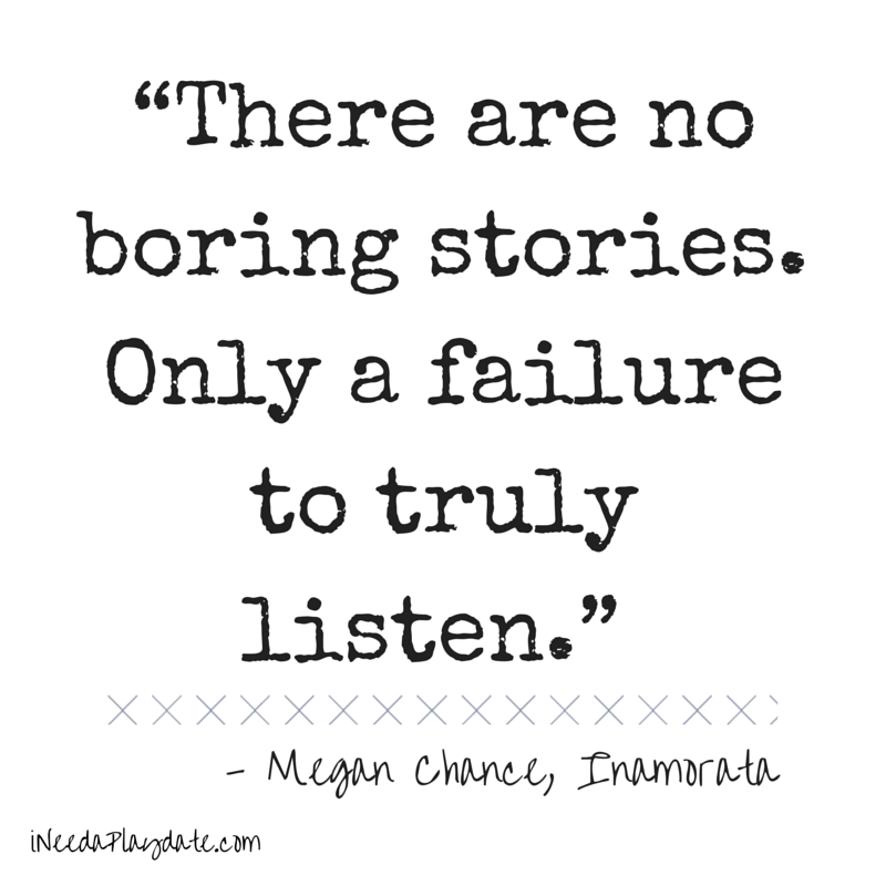 """There are no boring stories. Only a failure to truly listen.""  Megan Chance, Inamorata"