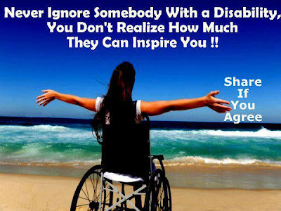 Never ignore somebody with a disability, you don't realize how much they can inspire you !!